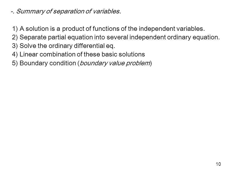 10 -. Summary of separation of variables. 1) A solution is a product of functions of the independent variables. 2) Separate partial equation into seve