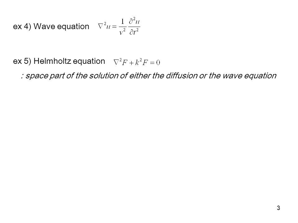 3 ex 4) Wave equation ex 5) Helmholtz equation : space part of the solution of either the diffusion or the wave equation