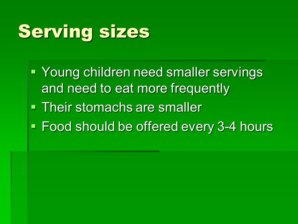 Serving sizes  Young children need smaller servings and need to eat more frequently  Their stomachs are smaller  Food should be offered every 3-4 hours