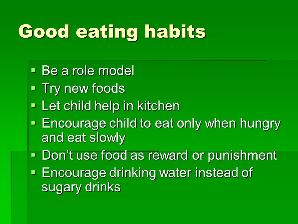 Good eating habits  Be a role model  Try new foods  Let child help in kitchen  Encourage child to eat only when hungry and eat slowly  Don't use food as reward or punishment  Encourage drinking water instead of sugary drinks