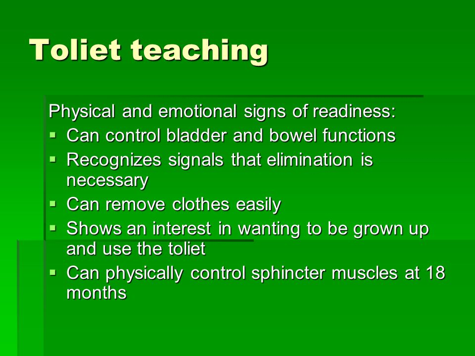 Toliet teaching Physical and emotional signs of readiness:  Can control bladder and bowel functions  Recognizes signals that elimination is necessary  Can remove clothes easily  Shows an interest in wanting to be grown up and use the toliet  Can physically control sphincter muscles at 18 months