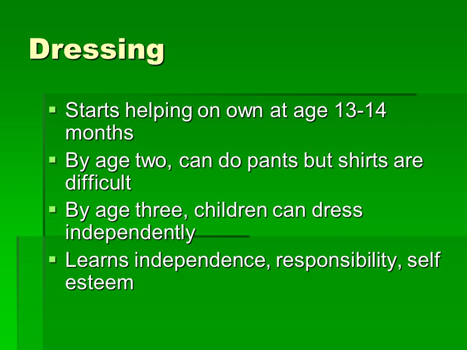 Dressing  Starts helping on own at age 13-14 months  By age two, can do pants but shirts are difficult  By age three, children can dress independently  Learns independence, responsibility, self esteem