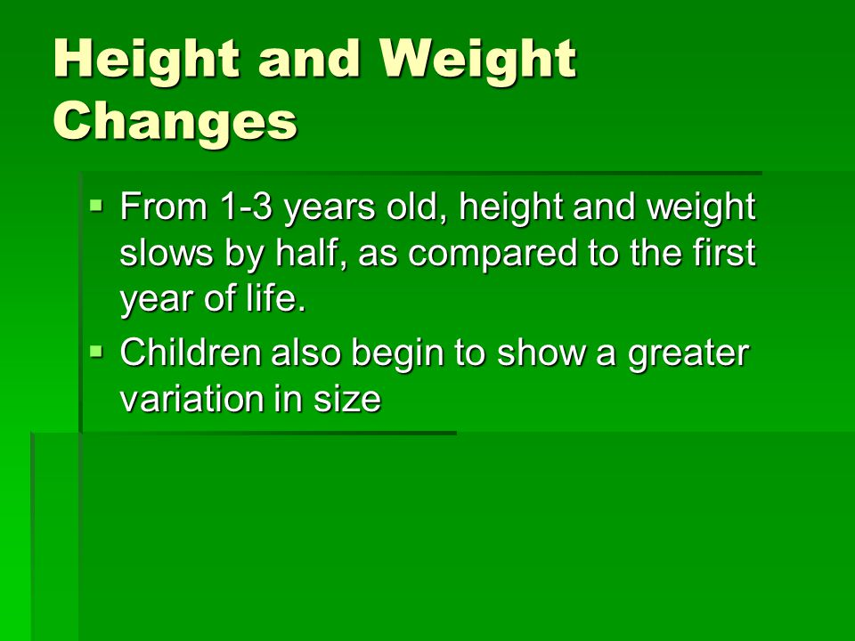 Height and Weight Changes  From 1-3 years old, height and weight slows by half, as compared to the first year of life.  Children also begin to show
