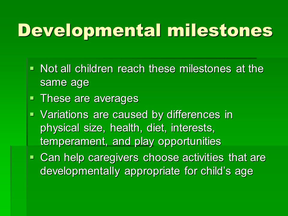 Developmental milestones  Not all children reach these milestones at the same age  These are averages  Variations are caused by differences in physical size, health, diet, interests, temperament, and play opportunities  Can help caregivers choose activities that are developmentally appropriate for child's age