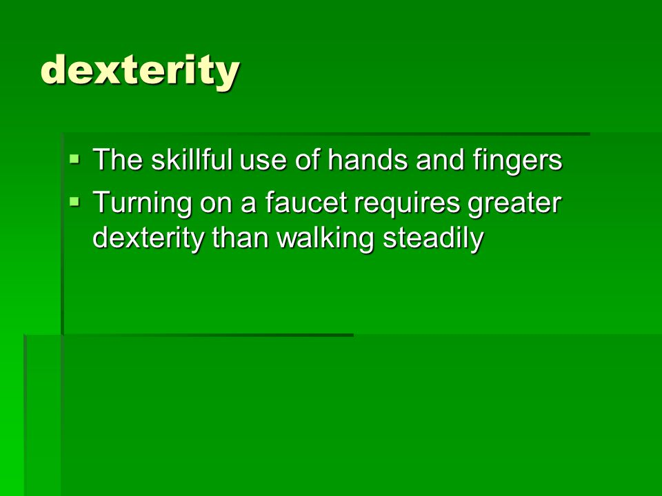 dexterity  The skillful use of hands and fingers  Turning on a faucet requires greater dexterity than walking steadily