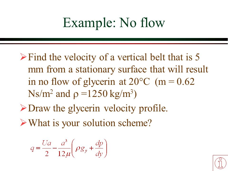 Example: No flow  Find the velocity of a vertical belt that is 5 mm from a stationary surface that will result in no flow of glycerin at 20°C (m = 0.
