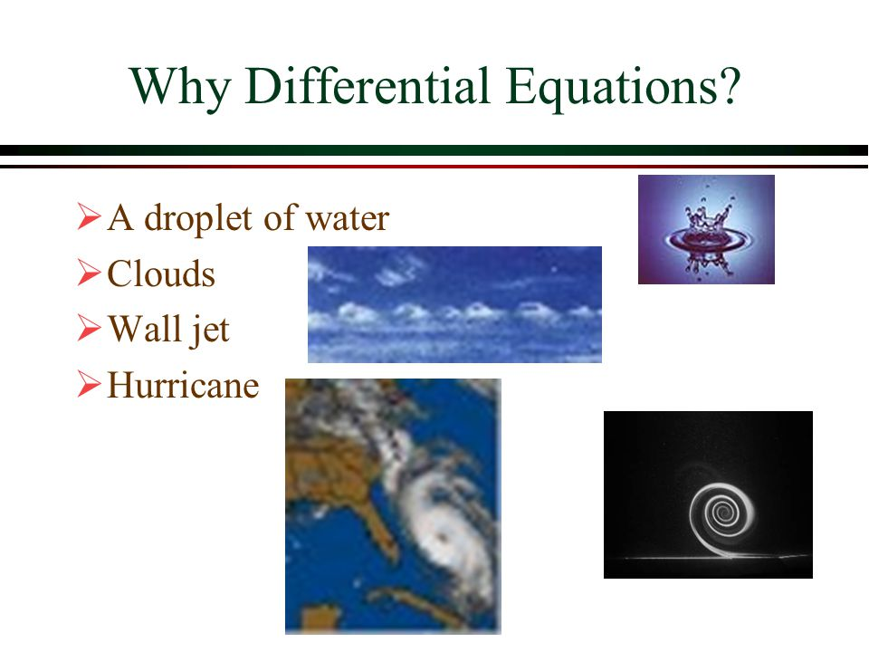 Why Differential Equations?  A droplet of water  Clouds  Wall jet  Hurricane