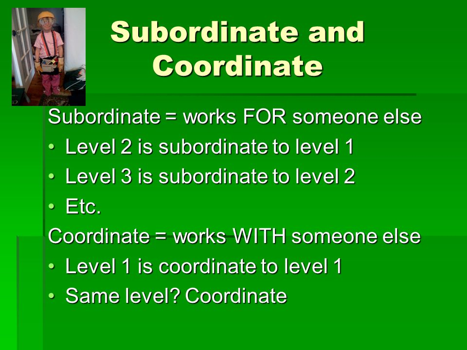 Subordinate and Coordinate Subordinate = works FOR someone else Level 2 is subordinate to level 1Level 2 is subordinate to level 1 Level 3 is subordinate to level 2Level 3 is subordinate to level 2 Etc.Etc.