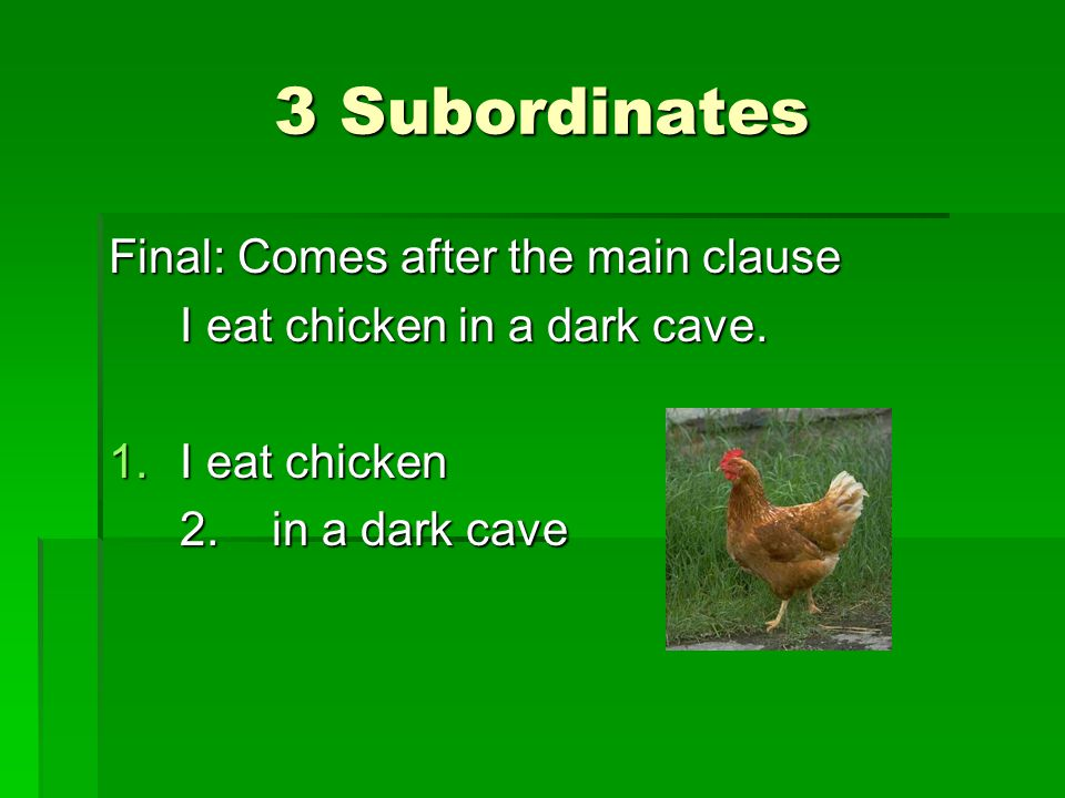 3 Subordinates Final: Comes after the main clause I eat chicken in a dark cave.