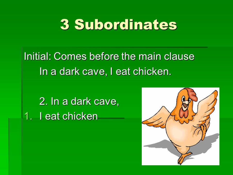 3 Subordinates Initial: Comes before the main clause In a dark cave, I eat chicken.