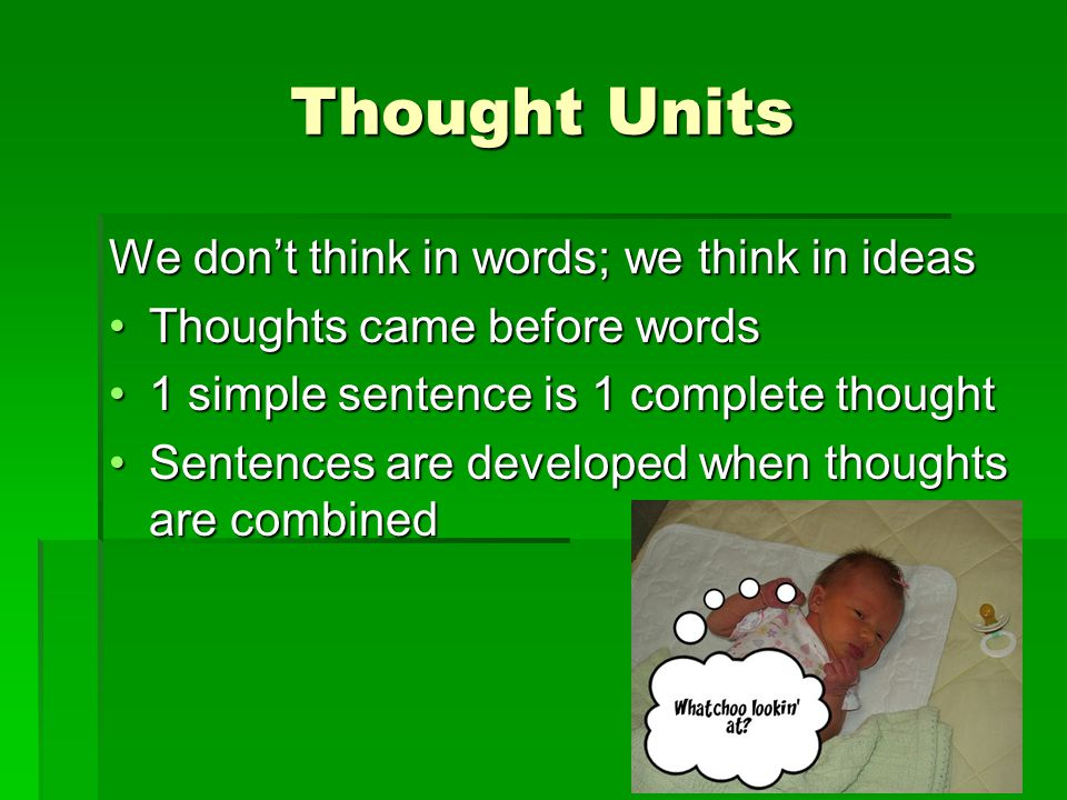 Thought Units We don't think in words; we think in ideas Thoughts came before wordsThoughts came before words 1 simple sentence is 1 complete thought1 simple sentence is 1 complete thought Sentences are developed when thoughts are combinedSentences are developed when thoughts are combined