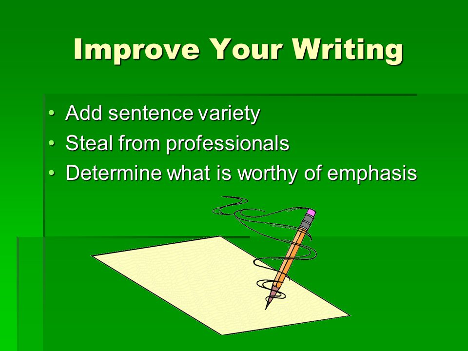 Improve Your Writing Add sentence varietyAdd sentence variety Steal from professionalsSteal from professionals Determine what is worthy of emphasisDetermine what is worthy of emphasis