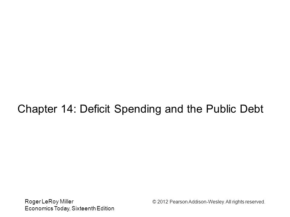 Roger LeRoy Miller © 2012 Pearson Addison-Wesley. All rights reserved. Economics Today, Sixteenth Edition Chapter 14: Deficit Spending and the Public