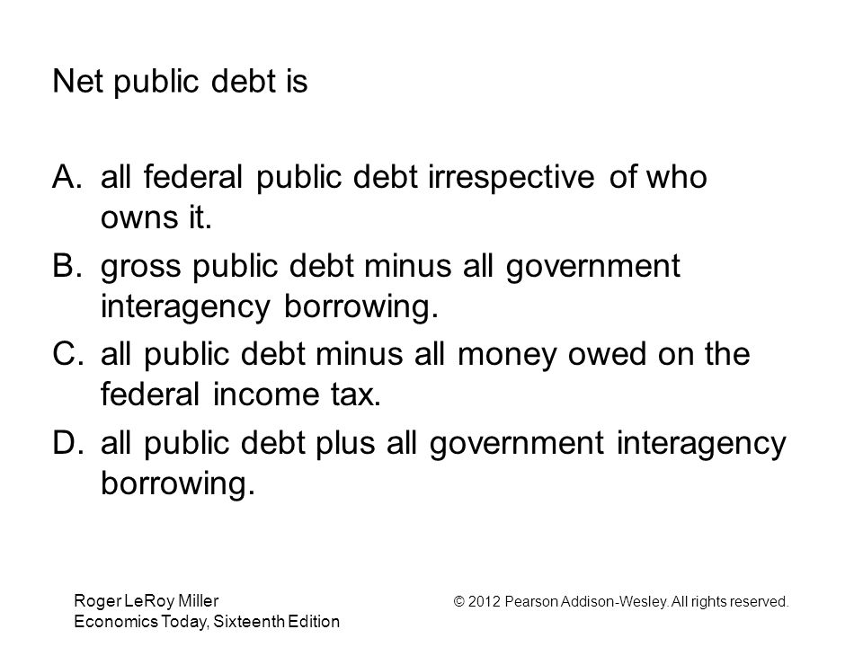 Roger LeRoy Miller © 2012 Pearson Addison-Wesley. All rights reserved. Economics Today, Sixteenth Edition Net public debt is A.all federal public debt