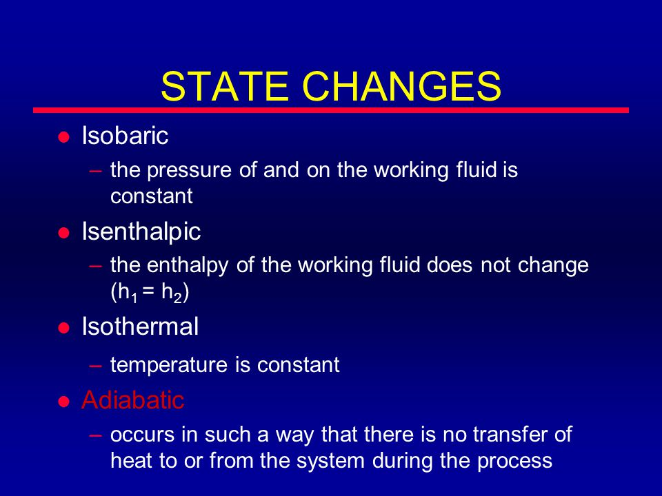 STATE CHANGES l Isobaric –the pressure of and on the working fluid is constant l Isenthalpic –the enthalpy of the working fluid does not change (h 1 = h 2 ) l Isothermal –temperature is constant l Adiabatic –occurs in such a way that there is no transfer of heat to or from the system during the process