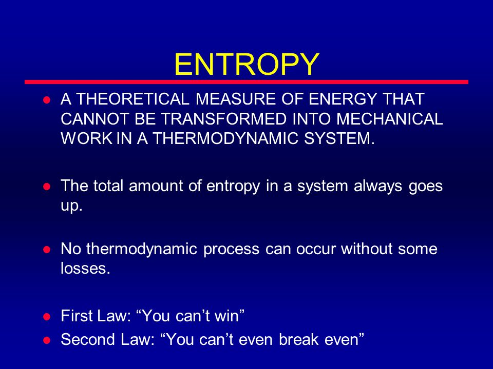 ENTROPY l A THEORETICAL MEASURE OF ENERGY THAT CANNOT BE TRANSFORMED INTO MECHANICAL WORK IN A THERMODYNAMIC SYSTEM.