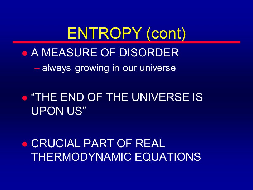 ENTROPY (cont) l A MEASURE OF DISORDER –always growing in our universe l THE END OF THE UNIVERSE IS UPON US l CRUCIAL PART OF REAL THERMODYNAMIC EQUATIONS