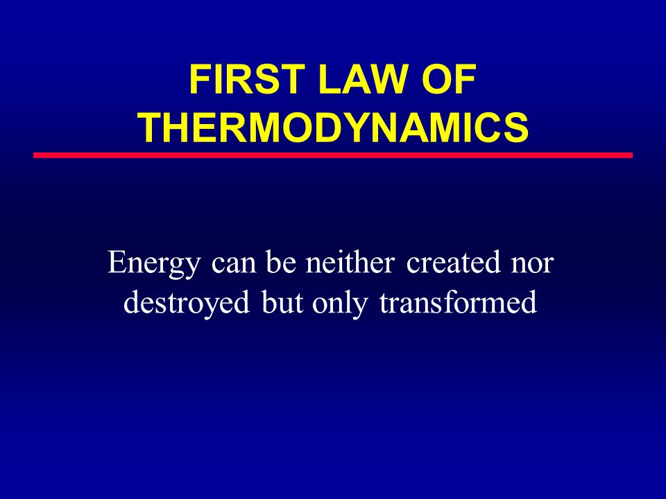FIRST LAW OF THERMODYNAMICS Energy can be neither created nor destroyed but only transformed
