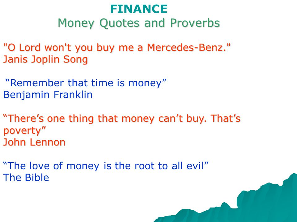 FINANCE Money Quotes and Proverbs Money is better than poverty, if only for financial reasons. Woody Allen It is better to have a permanent income than to be fascinating. Oscar Wilde Money is the root of all evil. Unknown Lack of money is the root of all evil. George Bernard Shaw