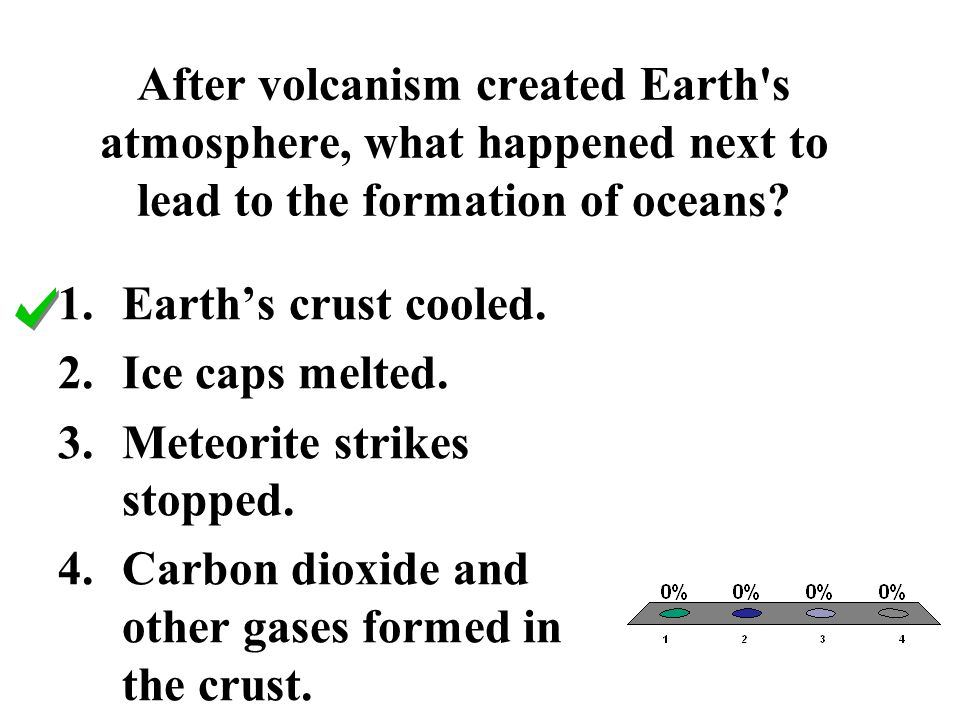After volcanism created Earth's atmosphere, what happened next to lead to the formation of oceans? 1.Earth's crust cooled. 2.Ice caps melted. 3.Meteor