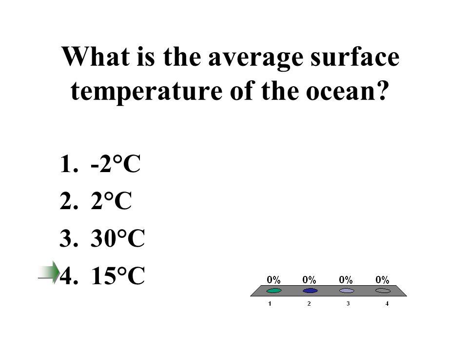 What is the average surface temperature of the ocean? 1.-2°C 2.2°C 3.30°C 4.15°C