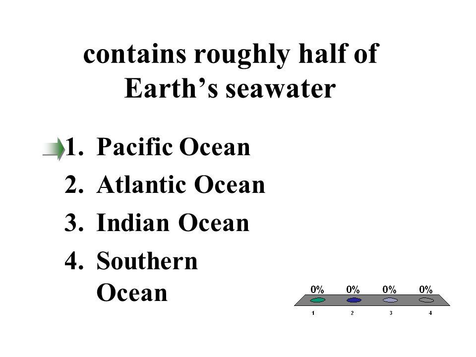 contains roughly half of Earth's seawater 1.Pacific Ocean 2.Atlantic Ocean 3.Indian Ocean 4.Southern Ocean