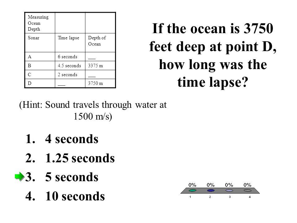 If the ocean is 3750 feet deep at point D, how long was the time lapse? 1.4 seconds 2.1.25 seconds 3.5 seconds 4.10 seconds Measuring Ocean Depth Sona