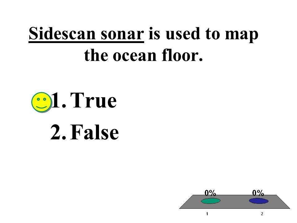 Sidescan sonar is used to map the ocean floor. 1.True 2.False