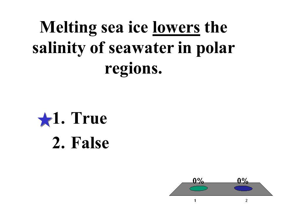 Melting sea ice lowers the salinity of seawater in polar regions. 1.True 2.False