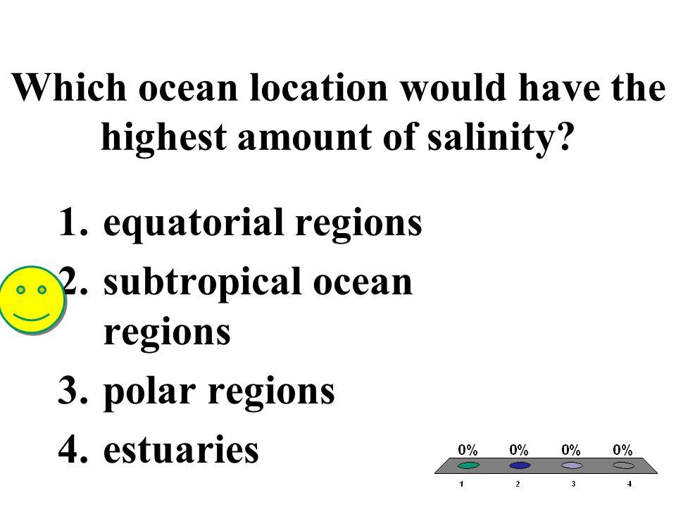Which ocean location would have the highest amount of salinity? 1.equatorial regions 2.subtropical ocean regions 3.polar regions 4.estuaries