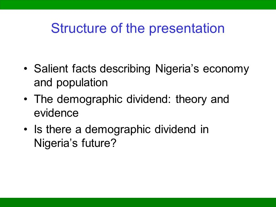 Structure of the presentation Salient facts describing Nigeria's economy and population The demographic dividend: theory and evidence Is there a demographic dividend in Nigeria's future?