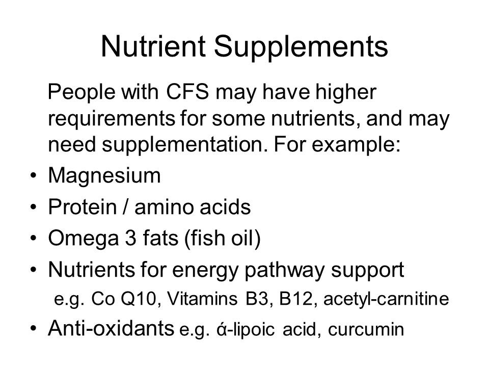 Nutrient Supplements People with CFS may have higher requirements for some nutrients, and may need supplementation.