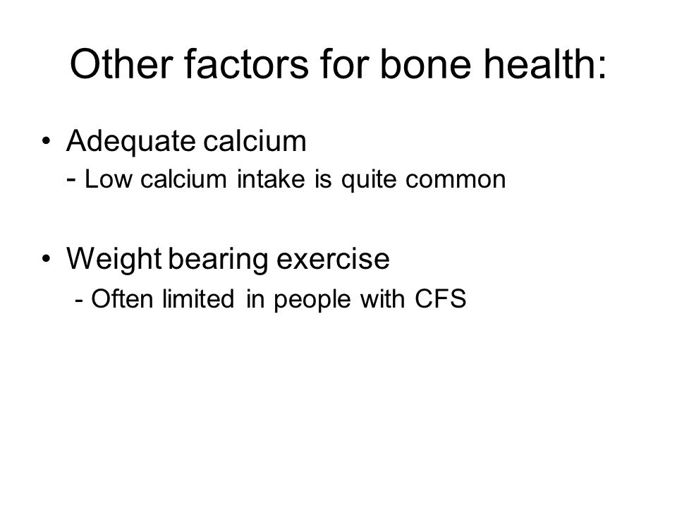 Other factors for bone health: Adequate calcium - Low calcium intake is quite common Weight bearing exercise - Often limited in people with CFS