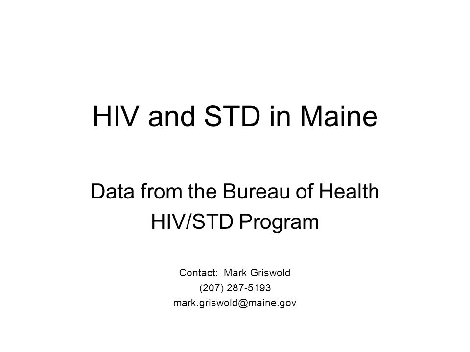 HIV and STD in Maine Data from the Bureau of Health HIV/STD Program Contact: Mark Griswold (207) 287-5193 mark.griswold@maine.gov