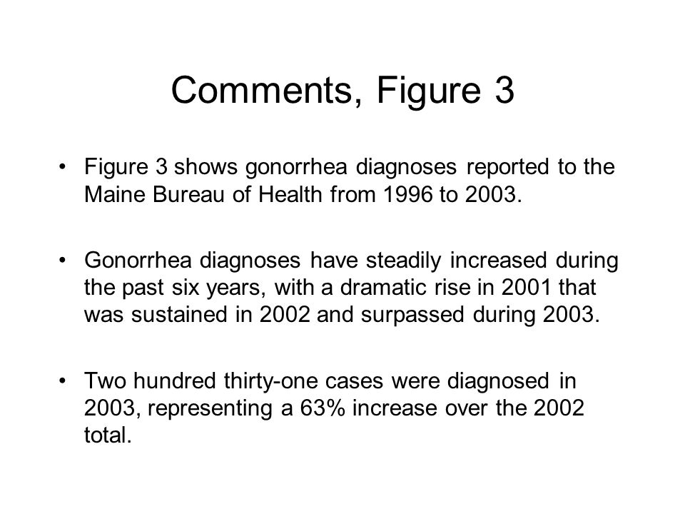 Comments, Figure 3 Figure 3 shows gonorrhea diagnoses reported to the Maine Bureau of Health from 1996 to 2003.