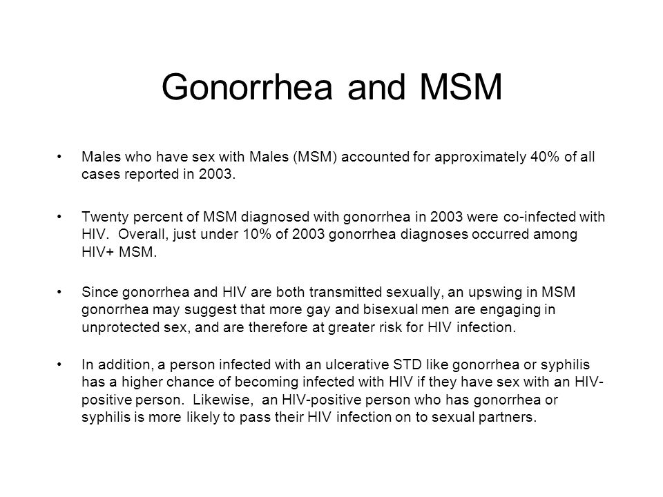 Gonorrhea and MSM Males who have sex with Males (MSM) accounted for approximately 40% of all cases reported in 2003.