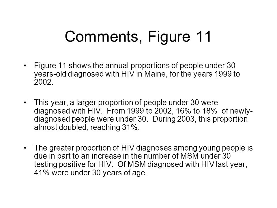 Comments, Figure 11 Figure 11 shows the annual proportions of people under 30 years-old diagnosed with HIV in Maine, for the years 1999 to 2002.