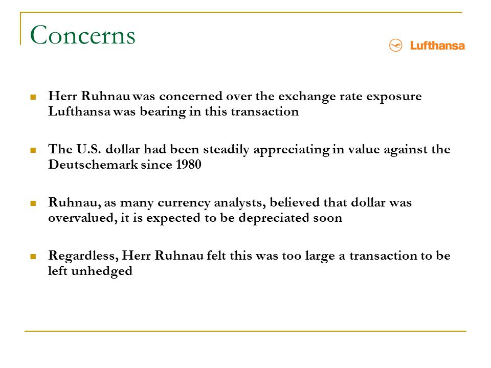Concerns Herr Ruhnau was concerned over the exchange rate exposure Lufthansa was bearing in this transaction The U.S. dollar had been steadily appreci
