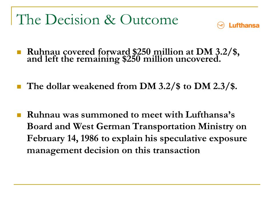 The Decision & Outcome Ruhnau covered forward $250 million at DM 3.2/$, and left the remaining $250 million uncovered. The dollar weakened from DM 3.2
