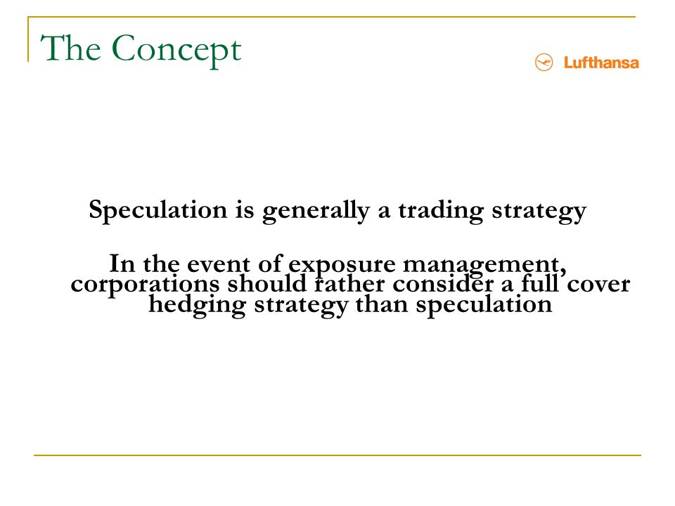 The Concept Speculation is generally a trading strategy In the event of exposure management, corporations should rather consider a full cover hedging