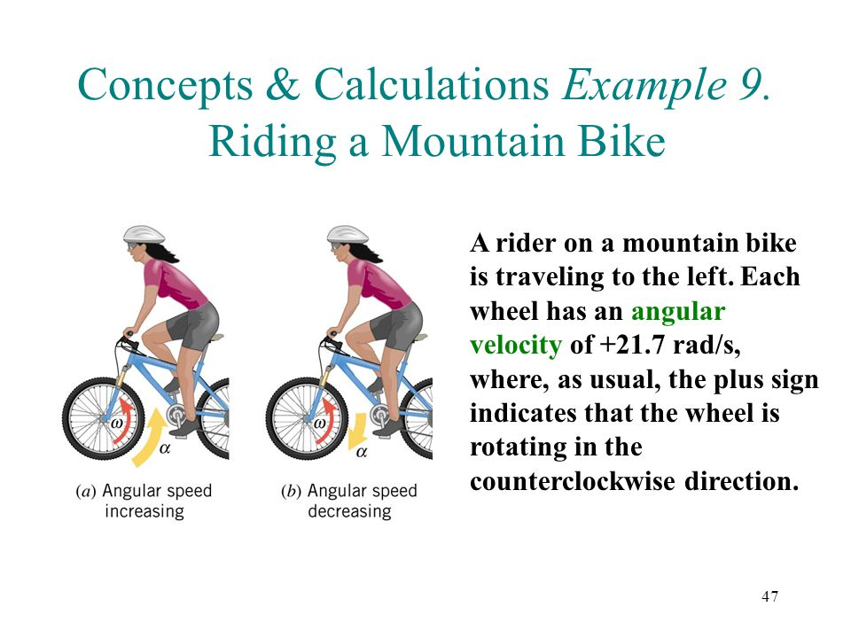 47 Concepts & Calculations Example 9. Riding a Mountain Bike A rider on a mountain bike is traveling to the left. Each wheel has an angular velocity o