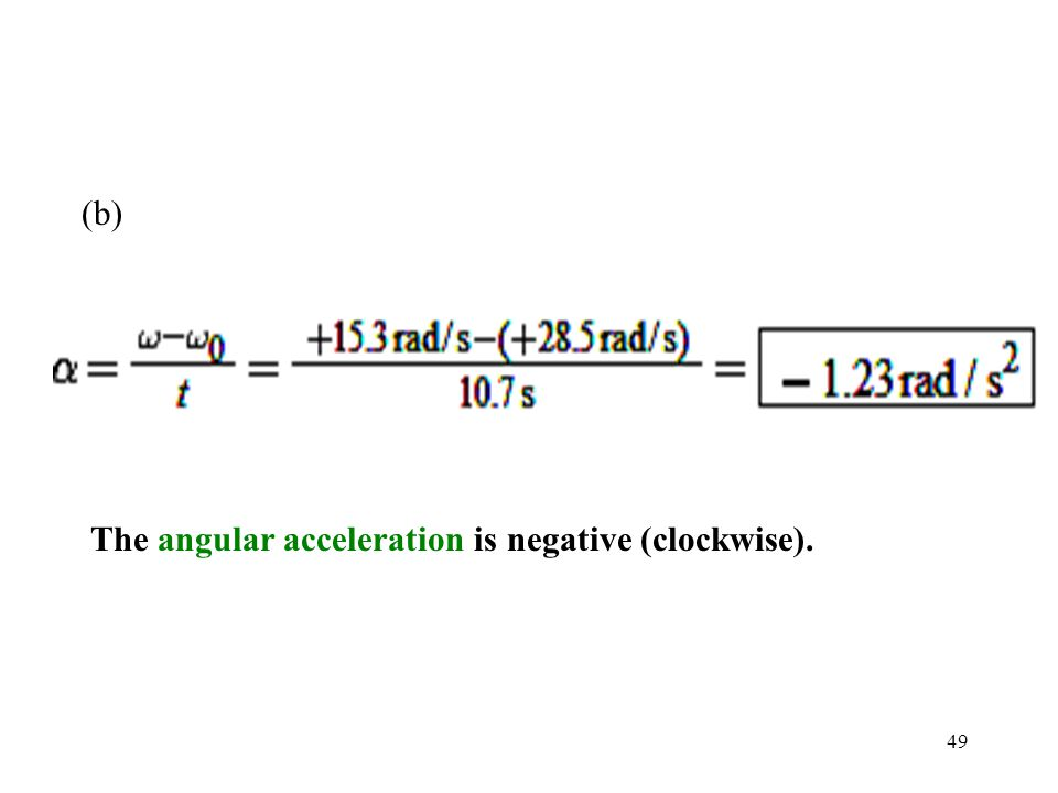 49 (b) The angular acceleration is negative (clockwise).