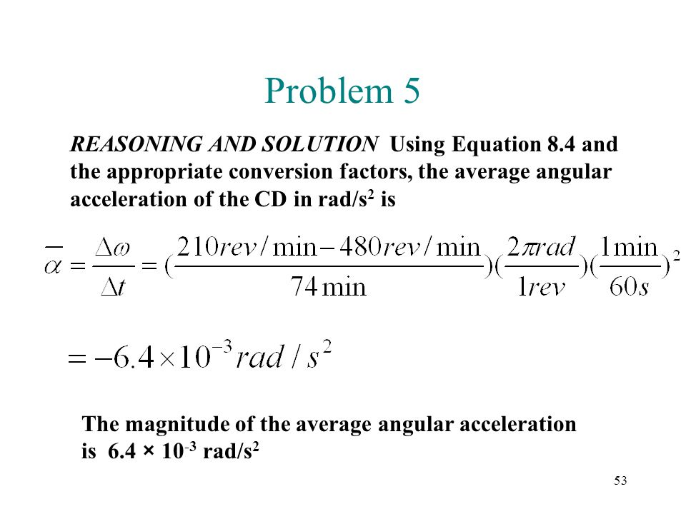 53 Problem 5 REASONING AND SOLUTION Using Equation 8.4 and the appropriate conversion factors, the average angular acceleration of the CD in rad/s 2 i