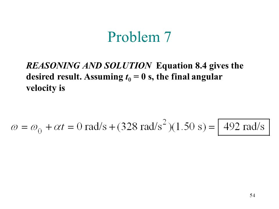 54 Problem 7 REASONING AND SOLUTION Equation 8.4 gives the desired result. Assuming t 0 = 0 s, the final angular velocity is