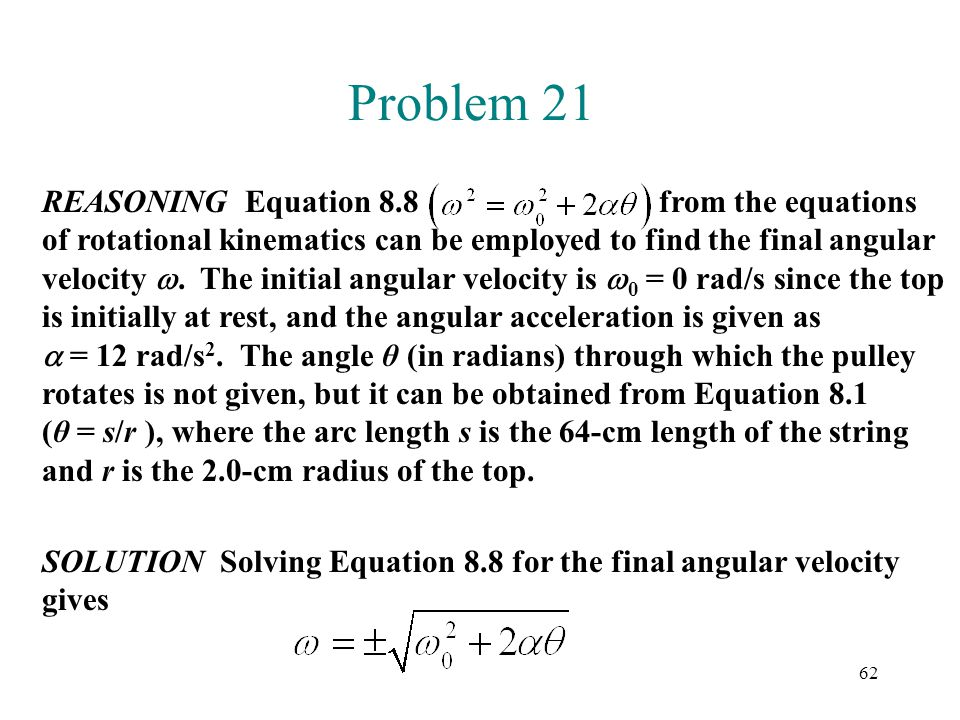 62 Problem 21 REASONING Equation 8.8 from the equations of rotational kinematics can be employed to find the final angular velocity . The initial ang