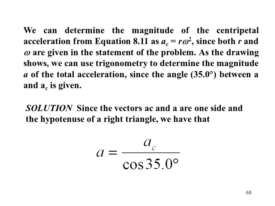 68 We can determine the magnitude of the centripetal acceleration from Equation 8.11 as a c = r  2, since both r and  are given in the statement of