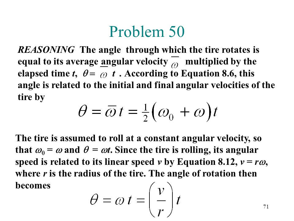 71 Problem 50 REASONING The angle through which the tire rotates is equal to its average angular velocity multiplied by the elapsed time t,  t. Ac