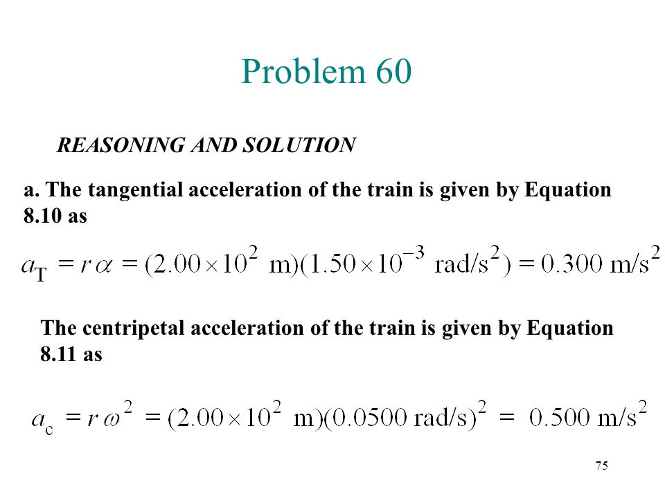 75 Problem 60 REASONING AND SOLUTION a. The tangential acceleration of the train is given by Equation 8.10 as The centripetal acceleration of the trai