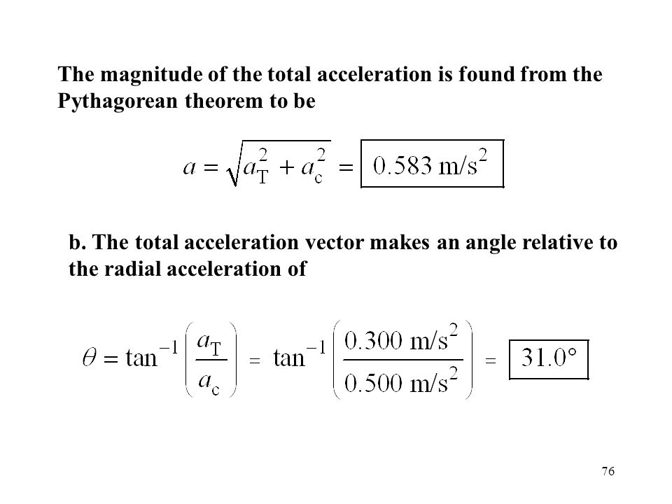 76 The magnitude of the total acceleration is found from the Pythagorean theorem to be b. The total acceleration vector makes an angle relative to the