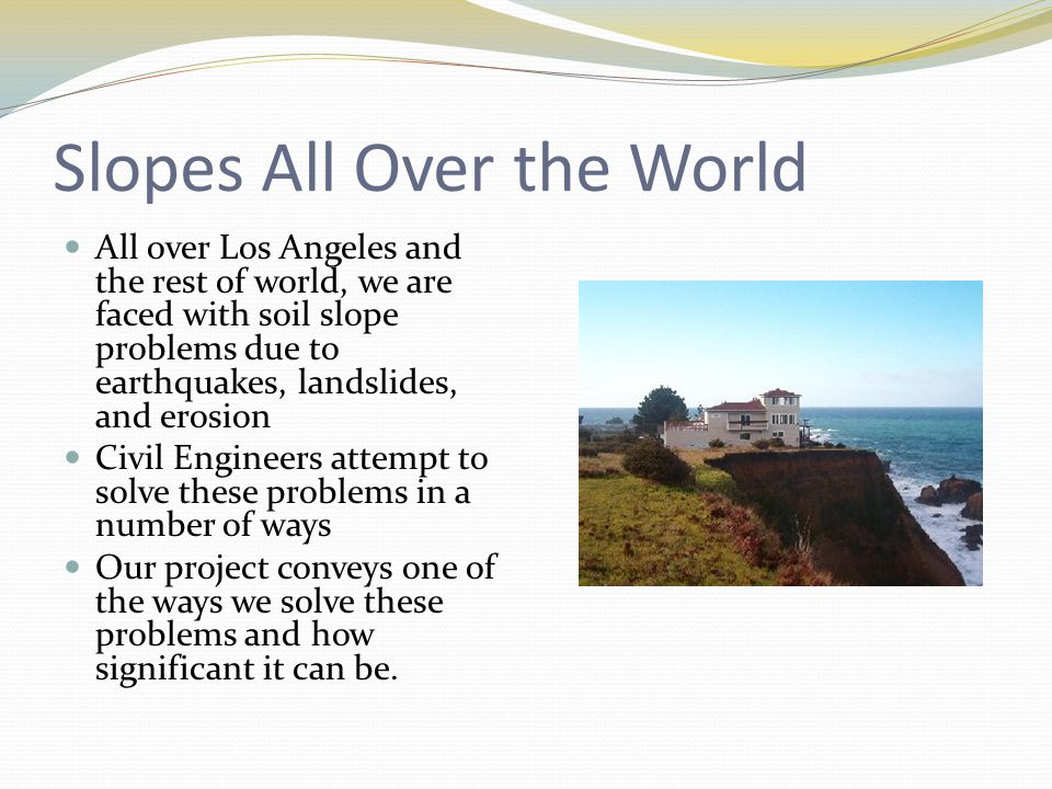 Slopes All Over the World All over Los Angeles and the rest of world, we are faced with soil slope problems due to earthquakes, landslides, and erosion Civil Engineers attempt to solve these problems in a number of ways Our project conveys one of the ways we solve these problems and how significant it can be.